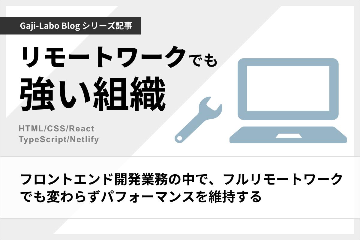 アイキャッチ画像:HTML/CSS/React を使ったフロントエンド開発業務の中で、フルリモートワークでも変わらずパフォーマンスを維持する