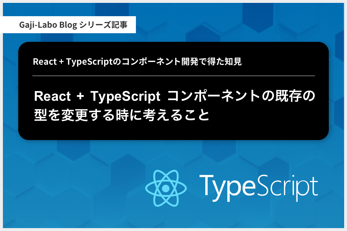アイキャッチ画像:React + TypeScript コンポーネントの既存の型を変更する時に考えること