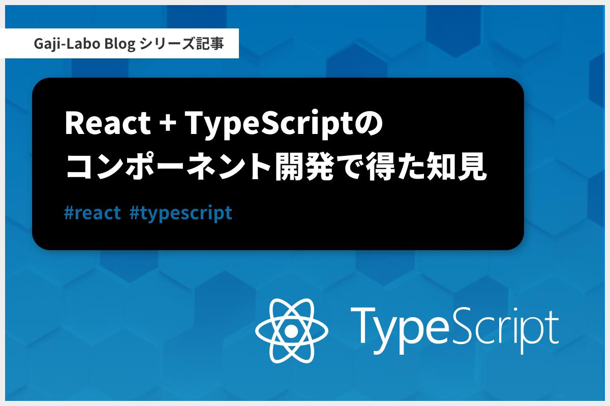 アイキャッチ画像:シリーズ「React + TypeScript のコンポーネント開発で得た知見」まとめ