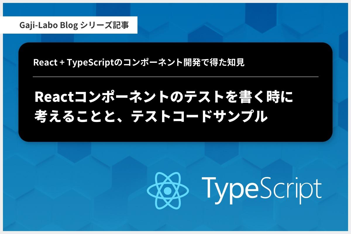 アイキャッチ画像:React コンポーネントのテストを書く時に考えることと、テストコードサンプル