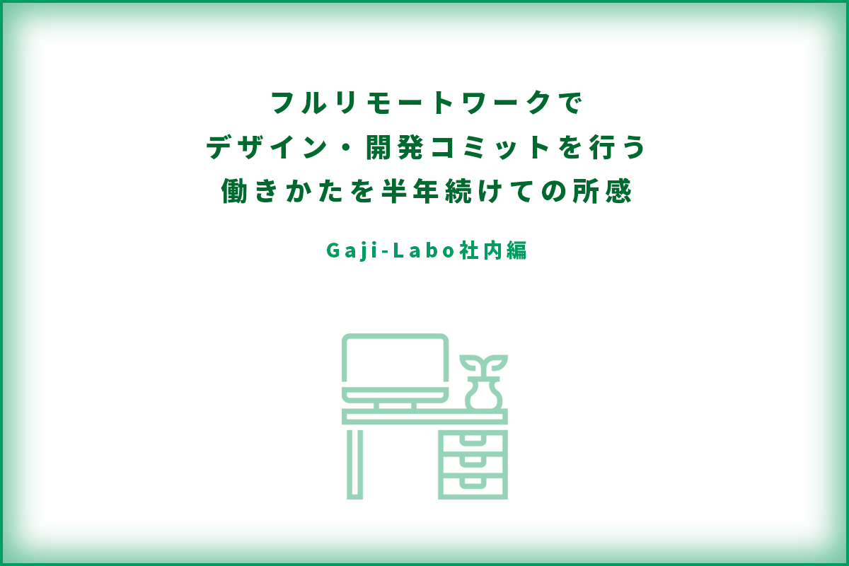 アイキャッチ画像:フルリモートワークでデザイン・開発コミットを行う働きかたを半年続けての所感(Gaji-Labo社内編)