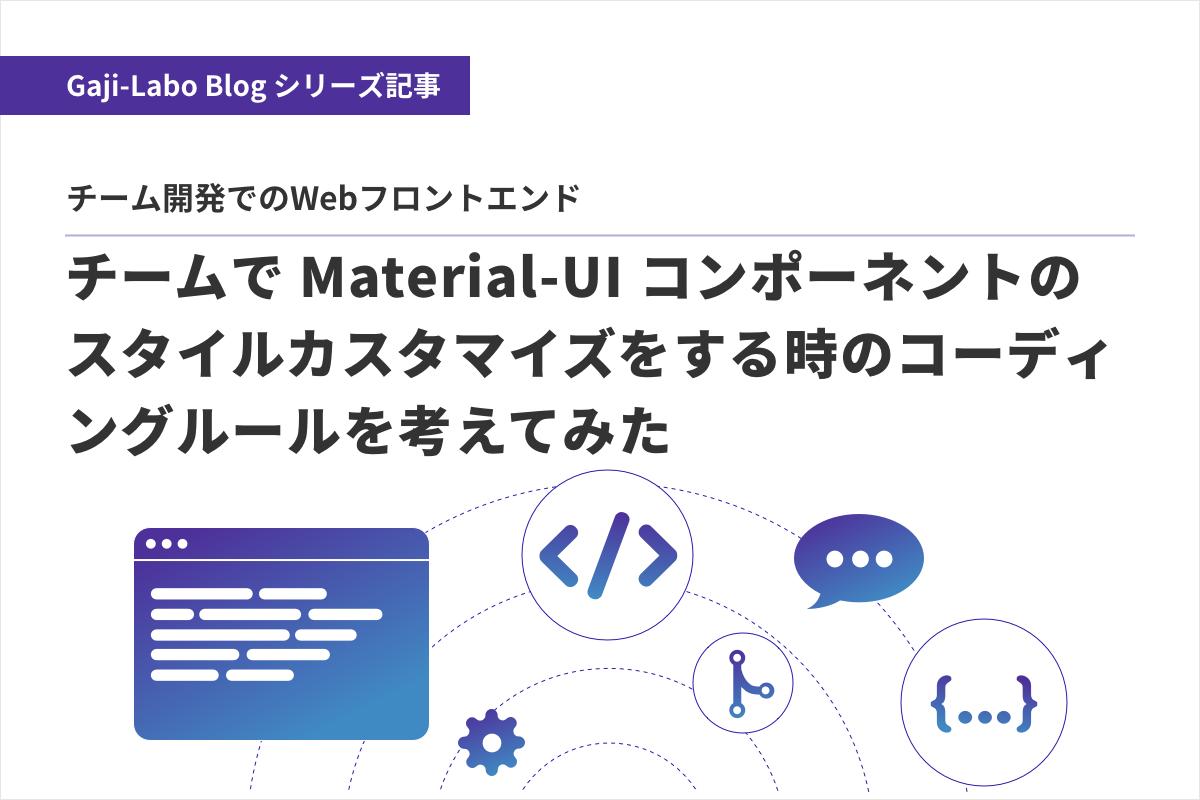 アイキャッチ画像:チームで Material-UI コンポーネントのスタイルカスタマイズをする時のコーディングルールを考えてみた
