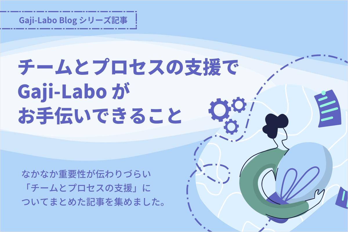 アイキャッチ画像:シリーズ「チームとプロセスの支援でGaji-Laboがお手伝いできること」まとめ