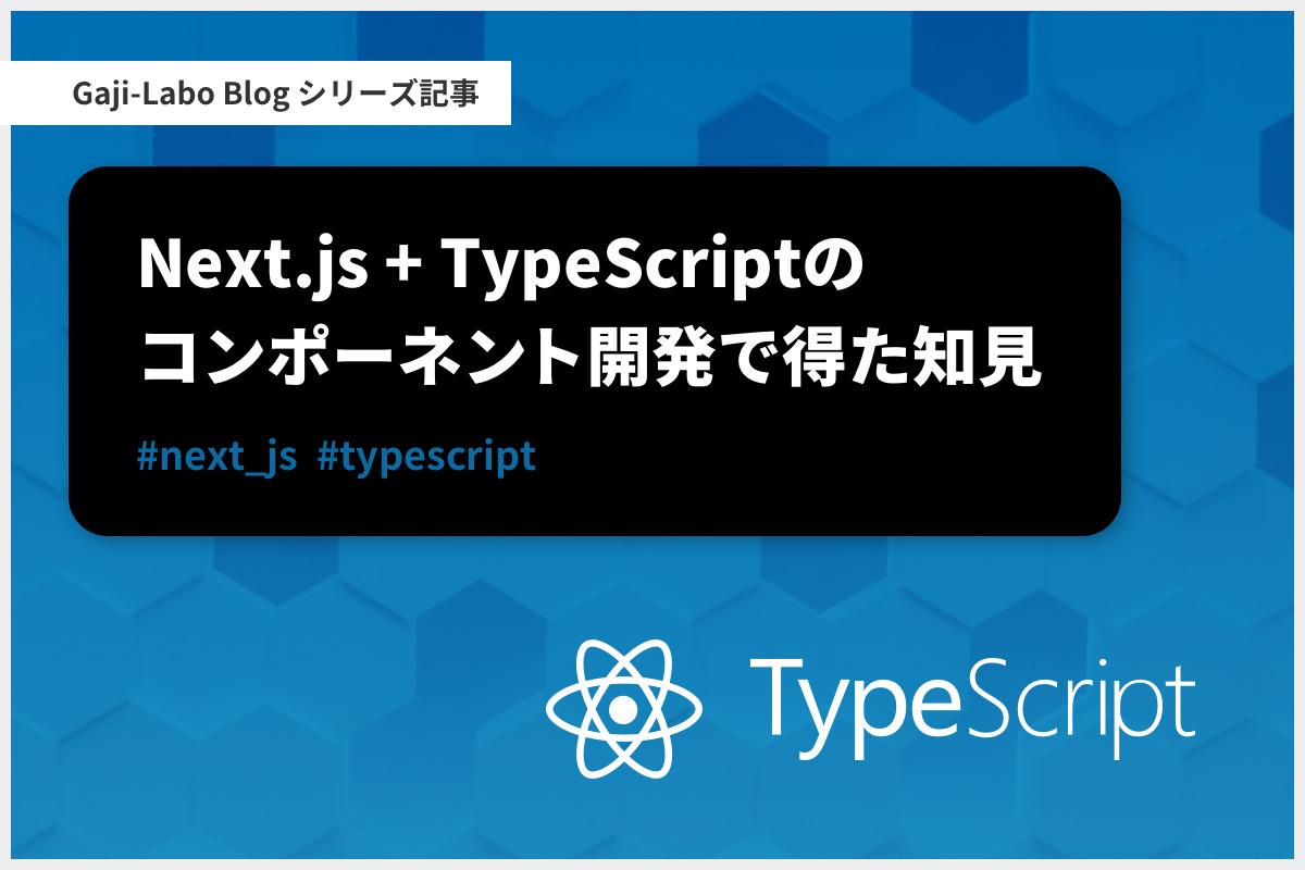 アイキャッチ画像:シリーズ「Next.js + TypeScript のコンポーネント開発で得た知見」まとめ