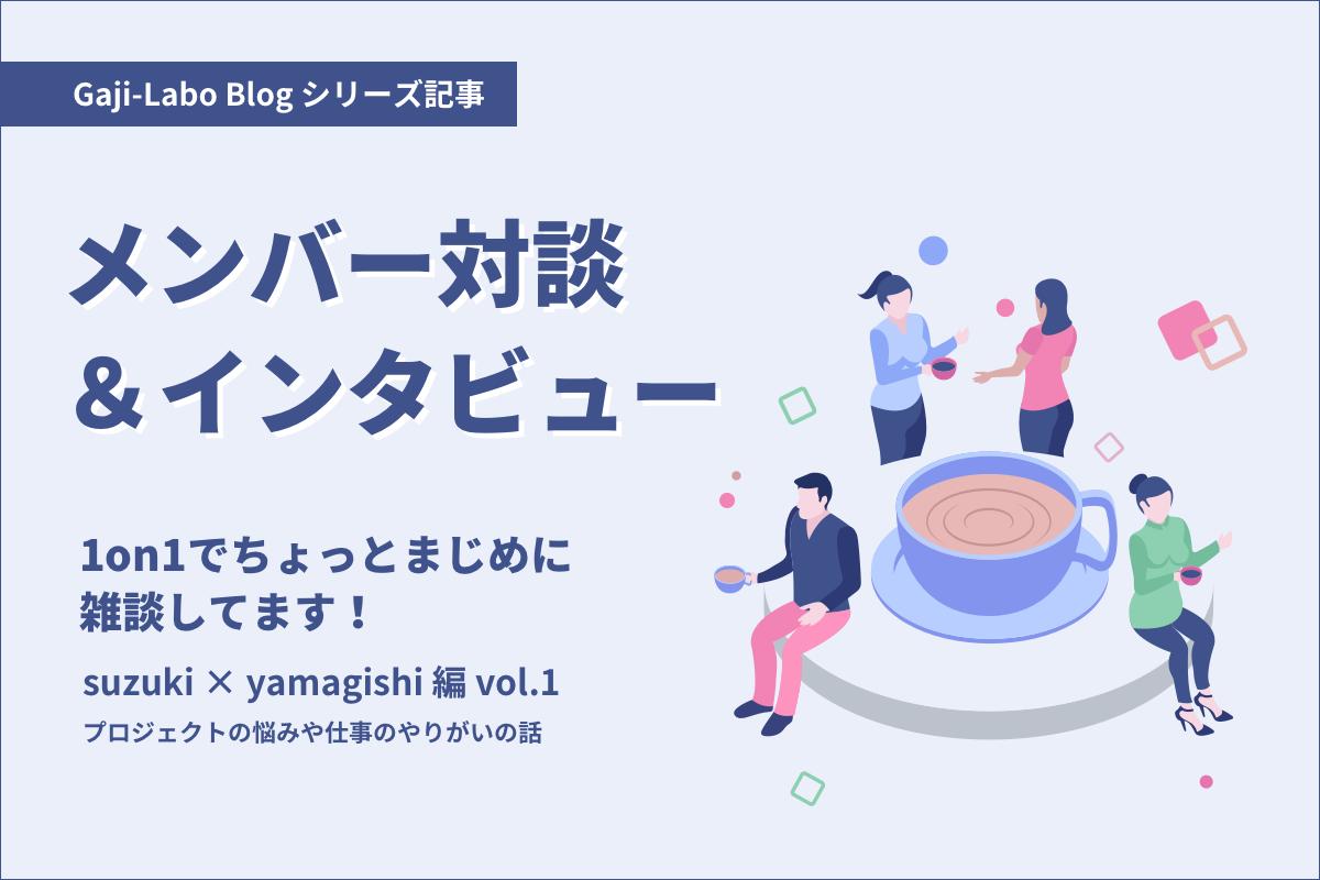 アイキャッチ画像:メンバー対談「1on1でちょっとまじめに雑談してます!」suzuki × yamagishi 編 vol.1 プロジェクトの悩みや仕事のやりがいの話