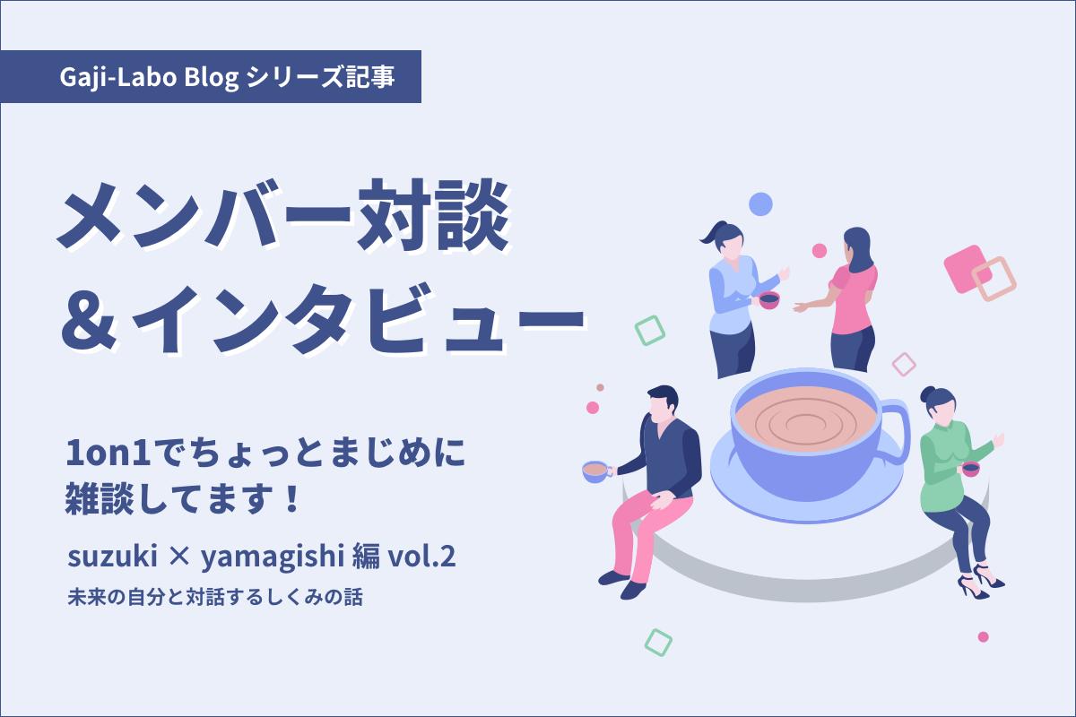アイキャッチ画像:メンバー対談「1on1でちょっとまじめに雑談してます!」suzuki × yamagishi 編 vol.2 未来の自分と対話するしくみの話