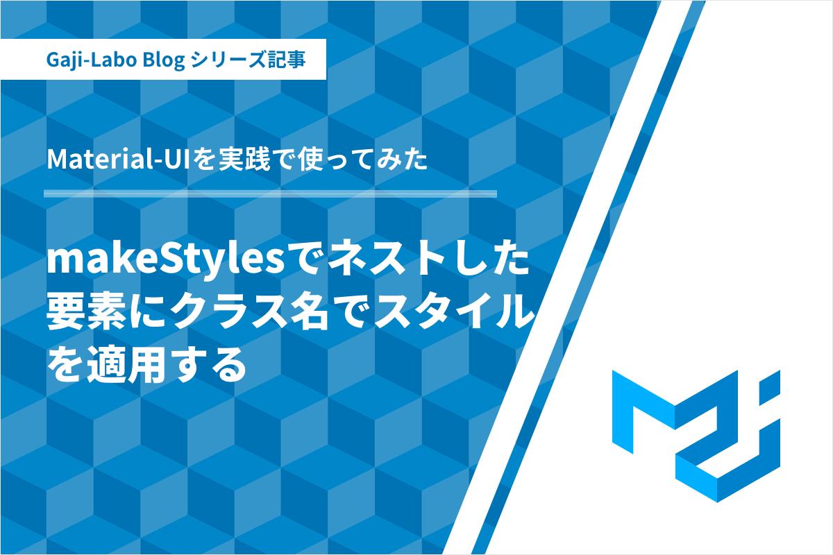 アイキャッチ画像:Material-UI makeStyles でネストした要素にクラス名でスタイルを適用したい