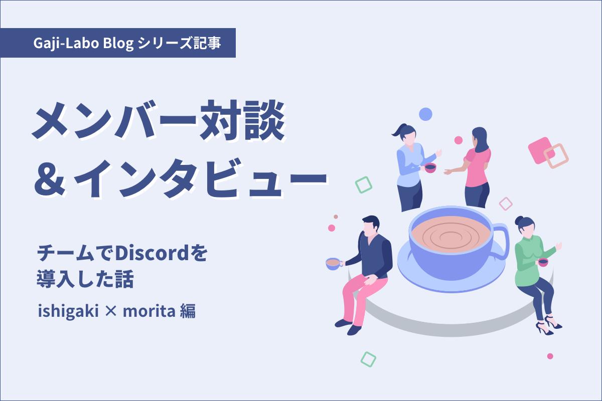 アイキャッチ画像:メンバー対談「チームでDiscordを導入した話」ishigaki × morita 編