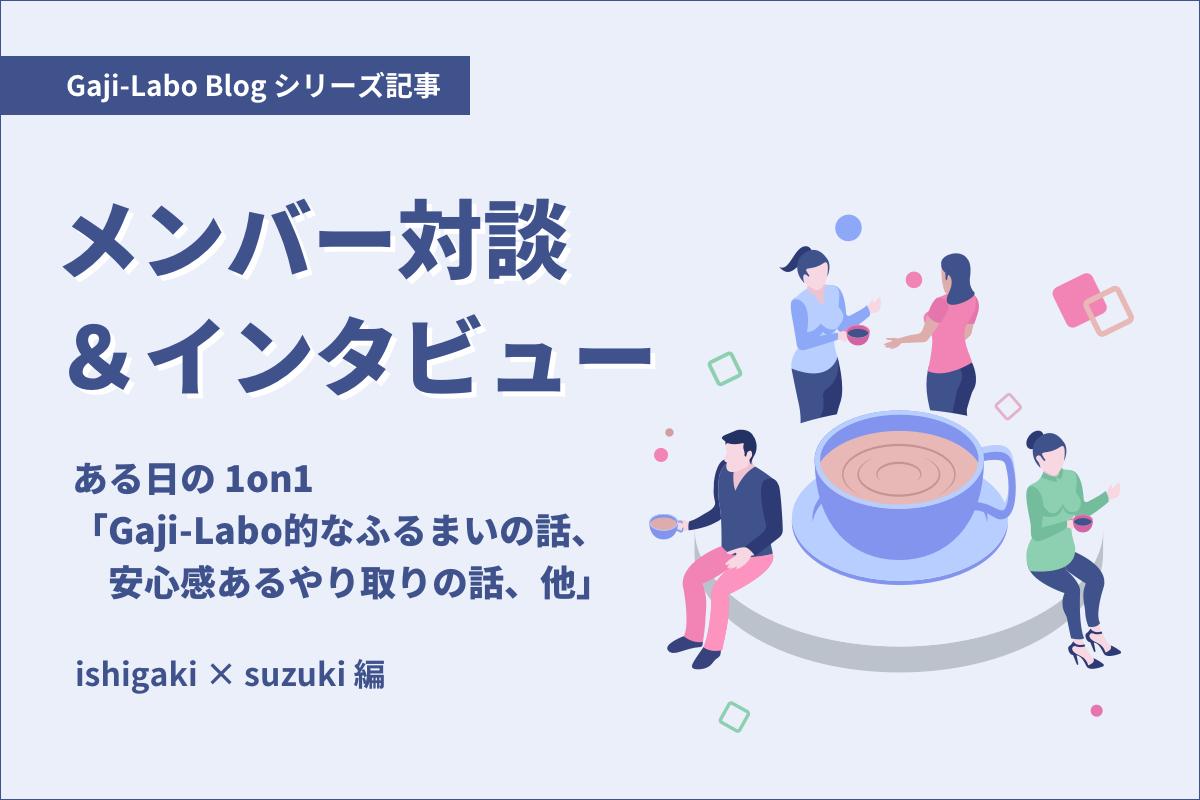 アイキャッチ画像:ある日の 1on1「Gaji-Labo的なふるまいの話、安心感あるやり取りの話、他」ishigaki × suzuki 編
