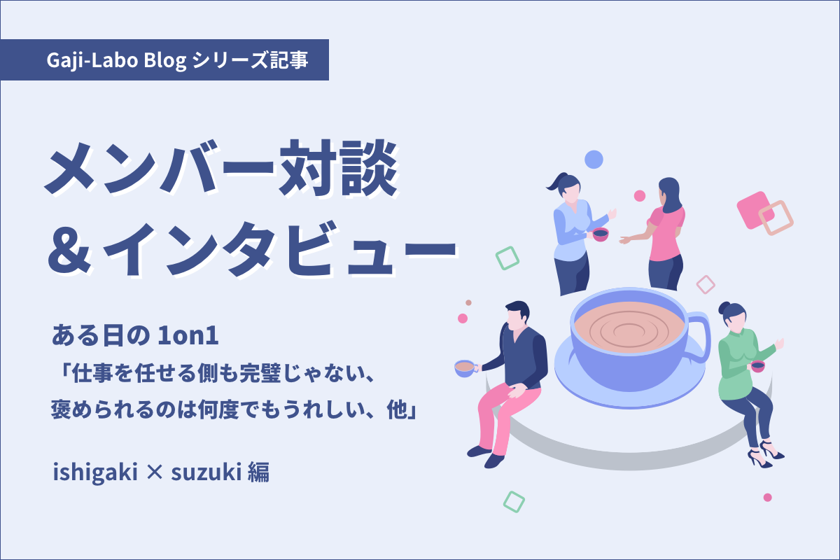 アイキャッチ画像:ある日の 1on1「仕事を任せる側も完璧じゃない、褒められるのは何度でもうれしい、他」ishigaki × suzuki 編
